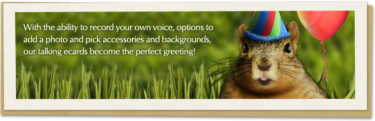 With the ability to record your own voice, options to add a photo and pick accessories and backgrounds, our talking ecards become the perfect greeting!