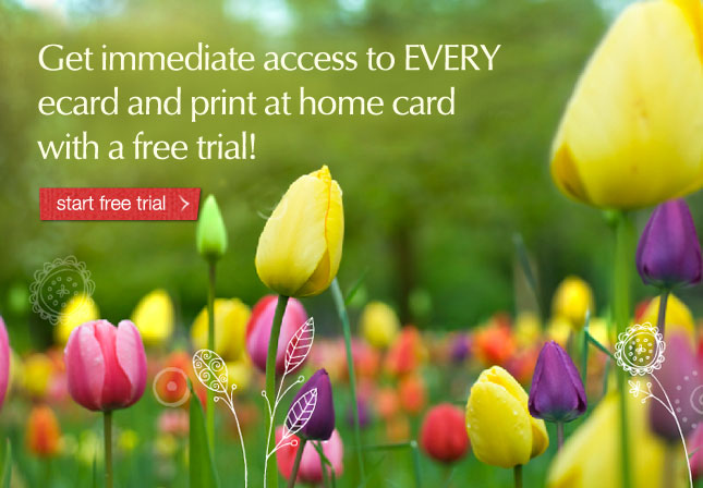 Get immediate access to EVERY ecard and print at home card with a free trial!