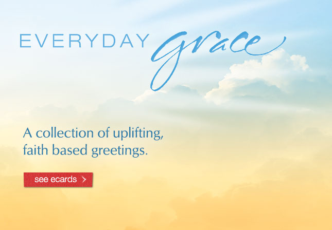 Everyday Grace - A collection of uplifting, faith based greetings. See ecards