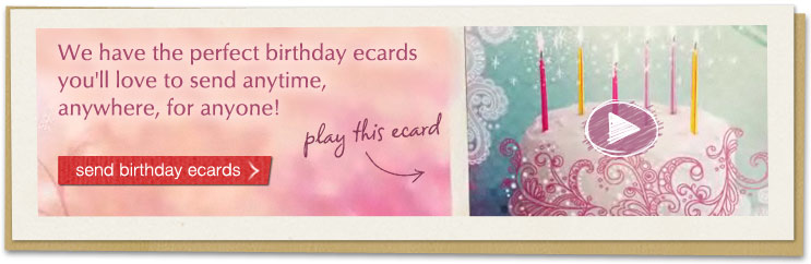 We have the perfect birthday ecards you'll love to send anytime, anywhere, for anyone!