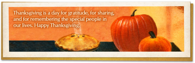 Thanksgiving is a day for gratitude, for sharing and for remembering the special people in our lives. Happy Thanksgiving.