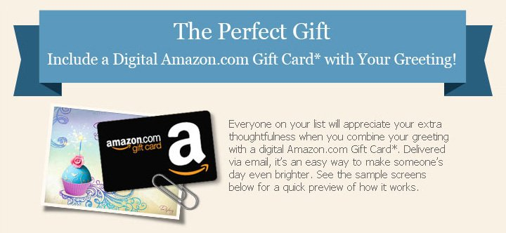 The Perfect Gift Include a Digital Amazon.com Gift Card with your greeting! Everyone on your list will appreciate your extra thoughtfulness when you combine your greeting with a digital Amazon.com Gift Card*. Delivered via email, it's an easy way to make someone's day even brighter. See the sample screens below for a quick preview of how it works.