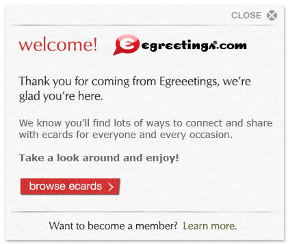 Welcome, egreetings.com customer! Thank you for coming from Egreetings, we're glad you're here. We know you'll find lots of ways to connect and share with cards for everyone and every occasion. Take a look around and enjoy!