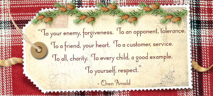 To your enemy, forgiveness. To an opponent, tolerance. To a friend, your heart. To a customer, service. To all, charity. To every child, a good example. To yourself, respect. -Oren Arnold