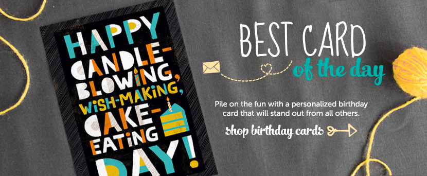 Best card of the day.  Pile on the fun with a personalized birthday card that will stand out from all others.  Shop birthday cards