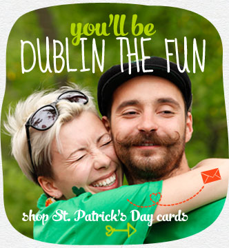 You'll be Dublin the fun...when you share your Irish spirit. Send St. Patrick's cards to all the lads and lassies you know. Shop St. Patrick's Day cards