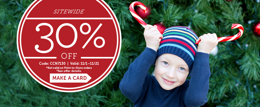 Sitewide 30% off.  Code: CCN7130 | Valid: 11/1 - 11/21.  *Not valid on Print-to-Store orders  *See offer details.  Make a card.