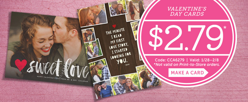 Valentine's Day $2.79*.  Code: CCA6279 | Valid: 1/28 - 2/8.  *Not valid on Print-to-Store orders.  Make a card