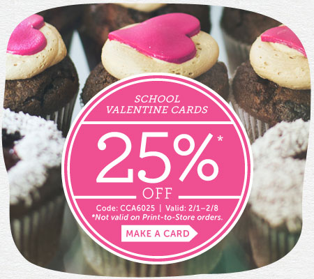 School Valentine Cards 25% off*  Code: CCA6025 | Valid: 2/1 - 2/8.  *Not valid on Print-to-Store orders.  Make a card