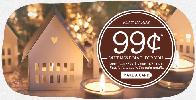 29¢ holiday cards* when you let us mail it for you.  *To redeem, use code CCN1629 and select mail to the recipient.