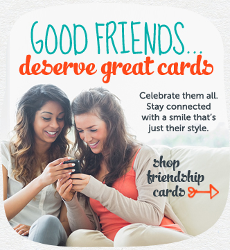 Good friends…deserve great cards. Celebrate them all. Stay connected with a smile that's just their style. Shop friendship cards