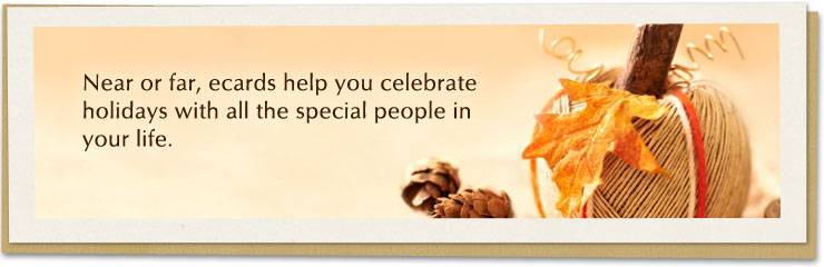 Near or far, ecards help you celebrate holidays with all the special people in your life.