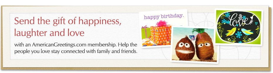 Send the gift of happiness, laughter and love with an AmericanGreetings.com membership. Help the people you love stay connected with family and friends.