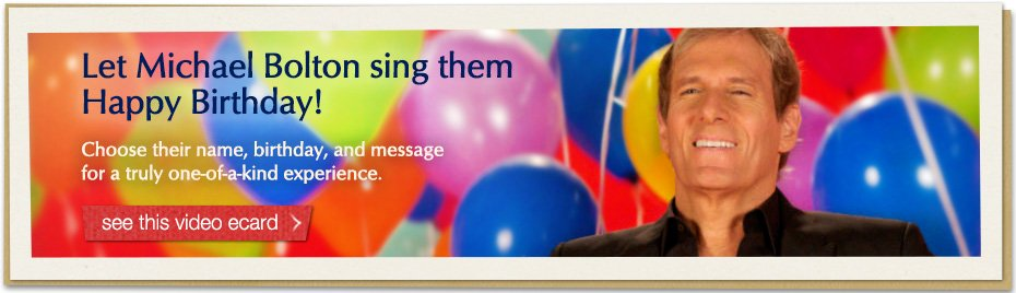 Let Michael Bolton sing them Happy Birthday! Choose their name, birthday and message for a truly one-of-a-kind experience.