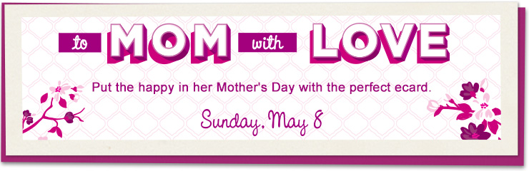 Mother's Day Ecards - To Mom with Love. Put the happy in her Mother's Day with the perfect ecard.