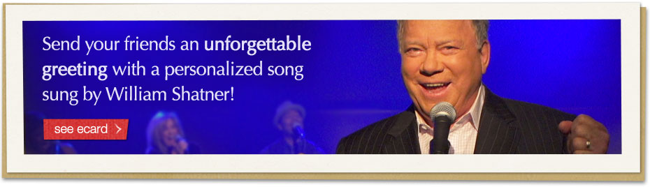 Send your friends an unforgettable greeting with a personalized song sung by William Shatner! see card