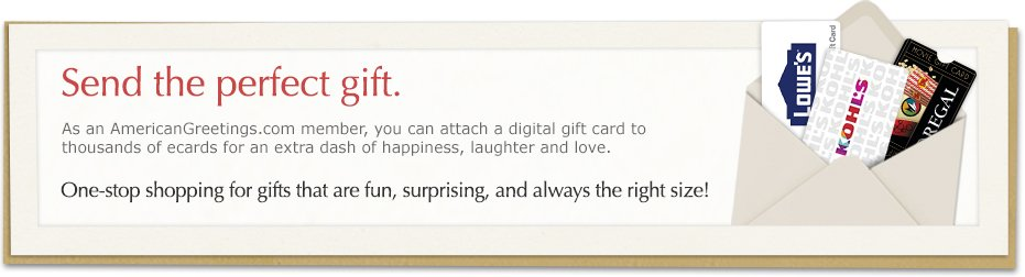 Send the perfect gift. As an americangreetings.com member, you can attach a digital gift card to thousands of ecards for an extra dash of happiness, laughter and love. One-stop shopping for gifts that are fun, surprising and always the right size!