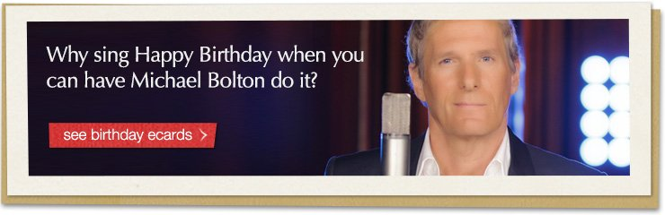 Why sing Happy Birthday when you can have Michael Bolton do it? See birthday ecards