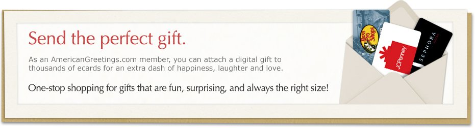 Send the perfect gift. As an americangreetings.com member, you can attach a digital gift to thousands of ecards for an extra dash of happiness, laughter and love. One-stop shopping for gifts that are fun, surprising and always the right size!