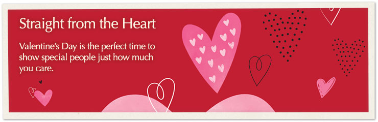 Straight from the heart. - Valentine's Day is the perfect time to show special people just how much you care.