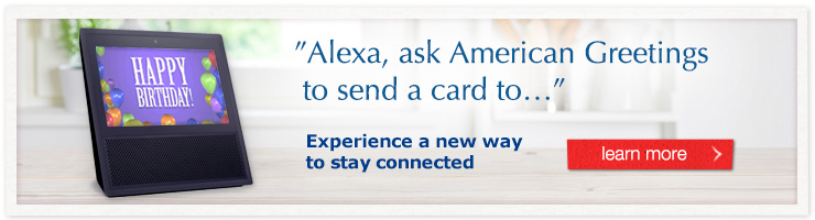 Alexa, Ask American Greetings to send a card to... - Experience a new way to stay connected.