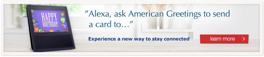 Alexa, ask American Greetings to send a card - Experience a new way to stay connected - Learn more