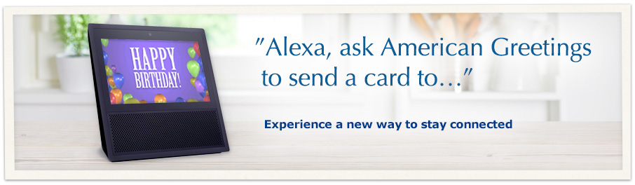 Alexa ask American Greetings to send a card to... Experience a new way to stay connected.