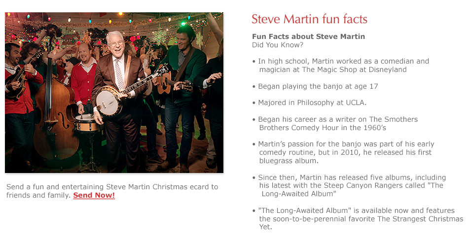 'Strangest Christmas Yet' Steve Martin & Steep Canyon Rangers - Fun Facts about Steve Martin - In high school, Martin worked as a comedian and magician at The Magic Shop at Disneyland. Began playing the banjo at age 17. Majored in Philosophy at UCLA.Began his career as a writer on The Smothers Brothers Comedy Hour in the 1960's. Martin's passion for the banjo was part of his early comedy routine, but in 2010, he released his first bluegrass album. Since then, Martin has released five albums, including his latest with The Steep Canyon Rangers called The Long-Awaited Album.The Long-Awaited Album is available now and features the soon-to-be-perennial favorite The Strangest Christmas Yet.