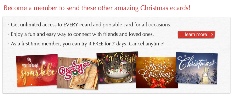 Become a member to send these other amazing Christmas ecards! Get unlimited access to EVERY ecard and printable card for all occasions. Enjoy a fun and easy way to connect with friends and loved ones. As a first time member, You can try it FREE for 7 days. Cancel anytime!