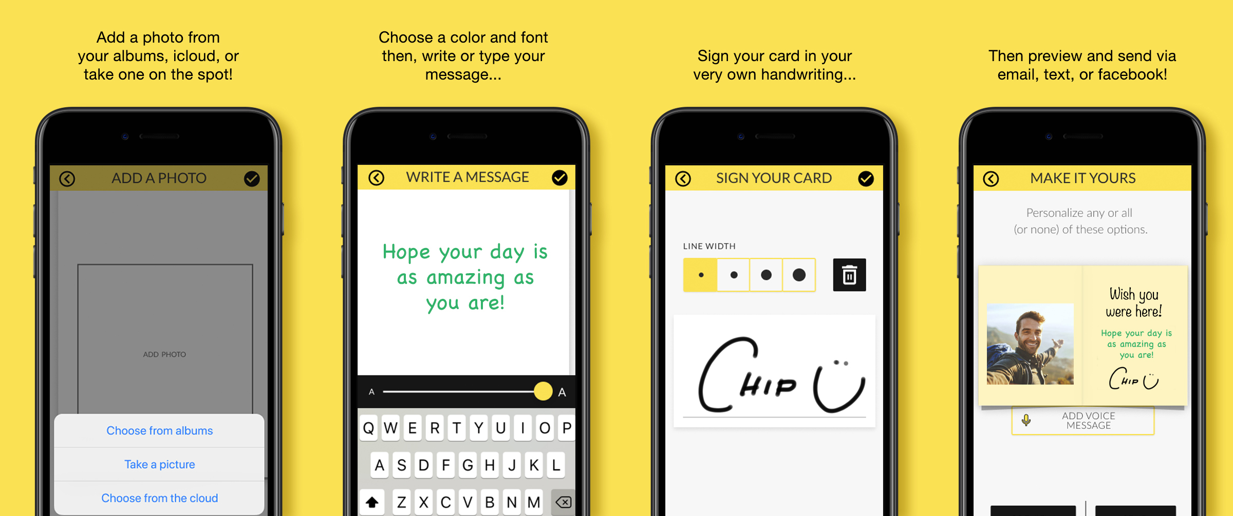Add a photo from your albums, icloud, or take one on the spot! Choose a color and font then, write or type your message. Sign your card in your very own handwriting. Then preview and send via email, text, or facebook!