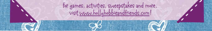 For games, activities, sweepstakes and more, visit www.hollyhobbieandfriends.com!